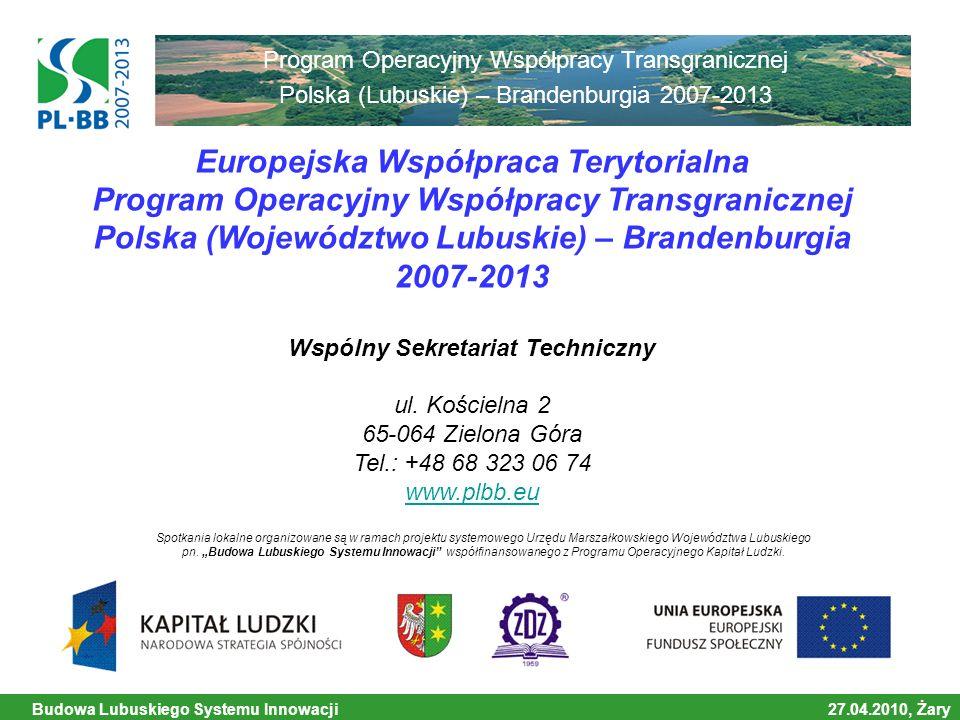 Budowa Lubuskiego Systemu Innowacji 27.04.2010, Żary Współfinansowane ze środków Europejskiego Funduszu Rozwoju Regionalnego Program Operacyjny Współpracy Transgranicznej Polska (Lubuskie) – Brandenburgia 2007-2013 Dziękuję za uwagę.