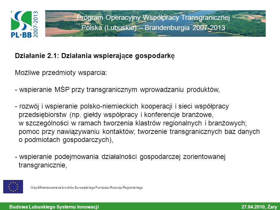 Budowa Lubuskiego Systemu Innowacji 27.04.2010, Żary Współfinansowane ze środków Europejskiego Funduszu Rozwoju Regionalnego Program Operacyjny Współpracy Transgranicznej Polska (Lubuskie) – Brandenburgia 2007-2013 Działanie 2.1: Działania wspierające gospodarkę Możliwe przedmioty wsparcia: - wspieranie MŚP przy transgranicznym wprowadzaniu produktów, - rozwój i wspieranie polsko-niemieckich kooperacji i sieci współpracy przedsiębiorstw (np.