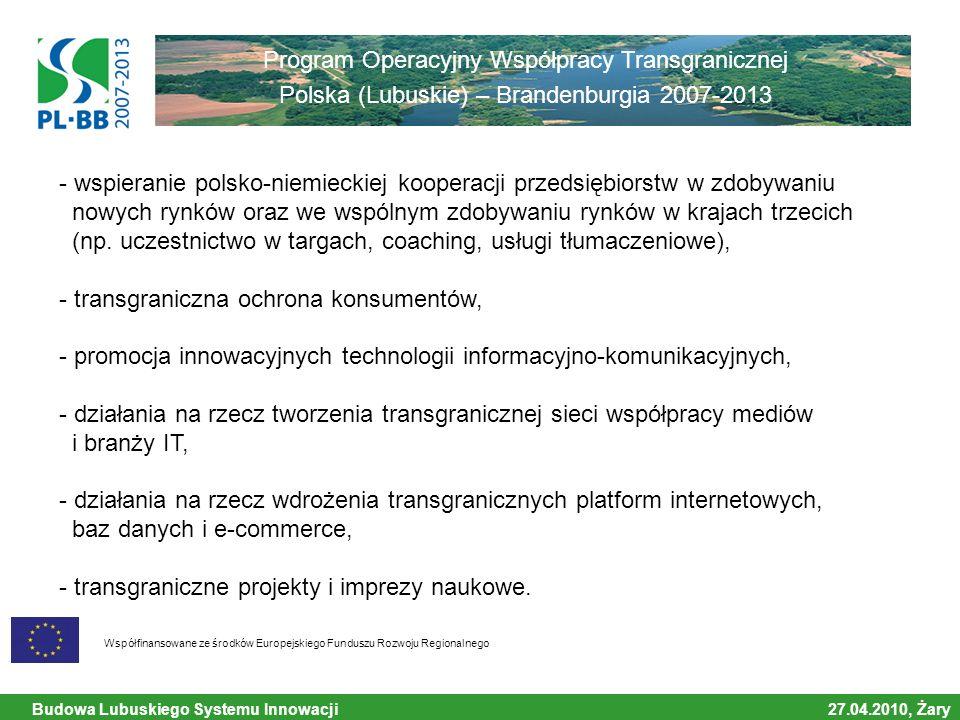 Budowa Lubuskiego Systemu Innowacji 27.04.2010, Żary Współfinansowane ze środków Europejskiego Funduszu Rozwoju Regionalnego Program Operacyjny Współpracy Transgranicznej Polska (Lubuskie) – Brandenburgia 2007-2013 - wspieranie polsko-niemieckiej kooperacji przedsiębiorstw w zdobywaniu nowych rynków oraz we wspólnym zdobywaniu rynków w krajach trzecich (np.