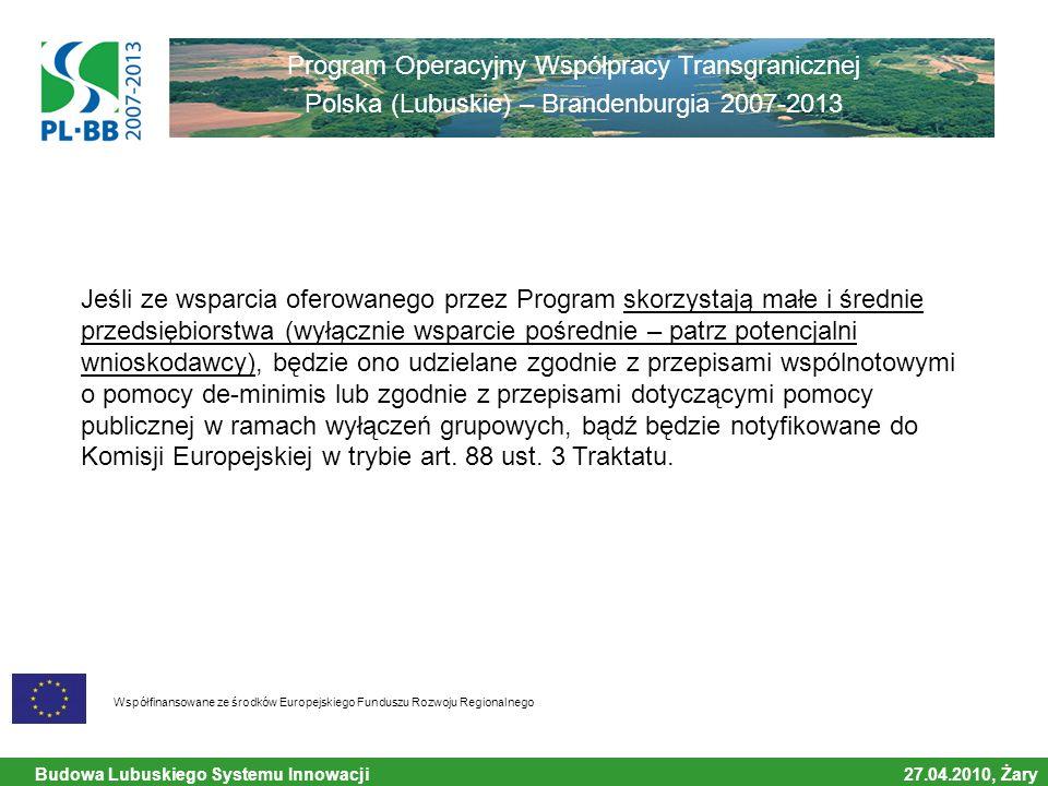 Budowa Lubuskiego Systemu Innowacji 27.04.2010, Żary Współfinansowane ze środków Europejskiego Funduszu Rozwoju Regionalnego Program Operacyjny Współpracy Transgranicznej Polska (Lubuskie) – Brandenburgia 2007-2013 Jeśli ze wsparcia oferowanego przez Program skorzystają małe i średnie przedsiębiorstwa (wyłącznie wsparcie pośrednie – patrz potencjalni wnioskodawcy), będzie ono udzielane zgodnie z przepisami wspólnotowymi o pomocy de-minimis lub zgodnie z przepisami dotyczącymi pomocy publicznej w ramach wyłączeń grupowych, bądź będzie notyfikowane do Komisji Europejskiej w trybie art.