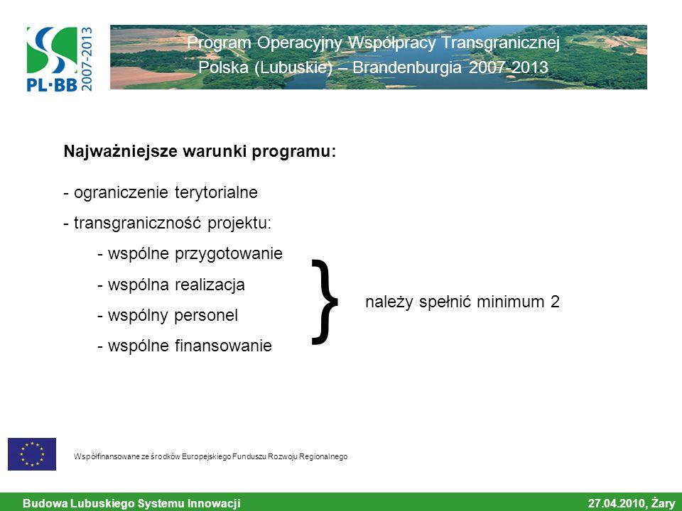 Budowa Lubuskiego Systemu Innowacji 27.04.2010, Żary Współfinansowane ze środków Europejskiego Funduszu Rozwoju Regionalnego Program Operacyjny Współpracy Transgranicznej Polska (Lubuskie) – Brandenburgia 2007-2013 Najważniejsze warunki programu: - ograniczenie terytorialne - transgraniczność projektu: - wspólne przygotowanie - wspólna realizacja - wspólny personel - wspólne finansowanie należy spełnić minimum 2 }