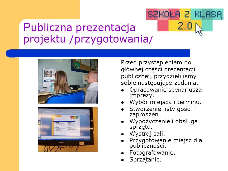 P ubliczna prezentacja projektu /przygotowania/ Przed przystąpieniem do głównej części prezentacji publicznej, przydzieliliśmy sobie następujące zadania: Opracowanie scenariusza imprezy.