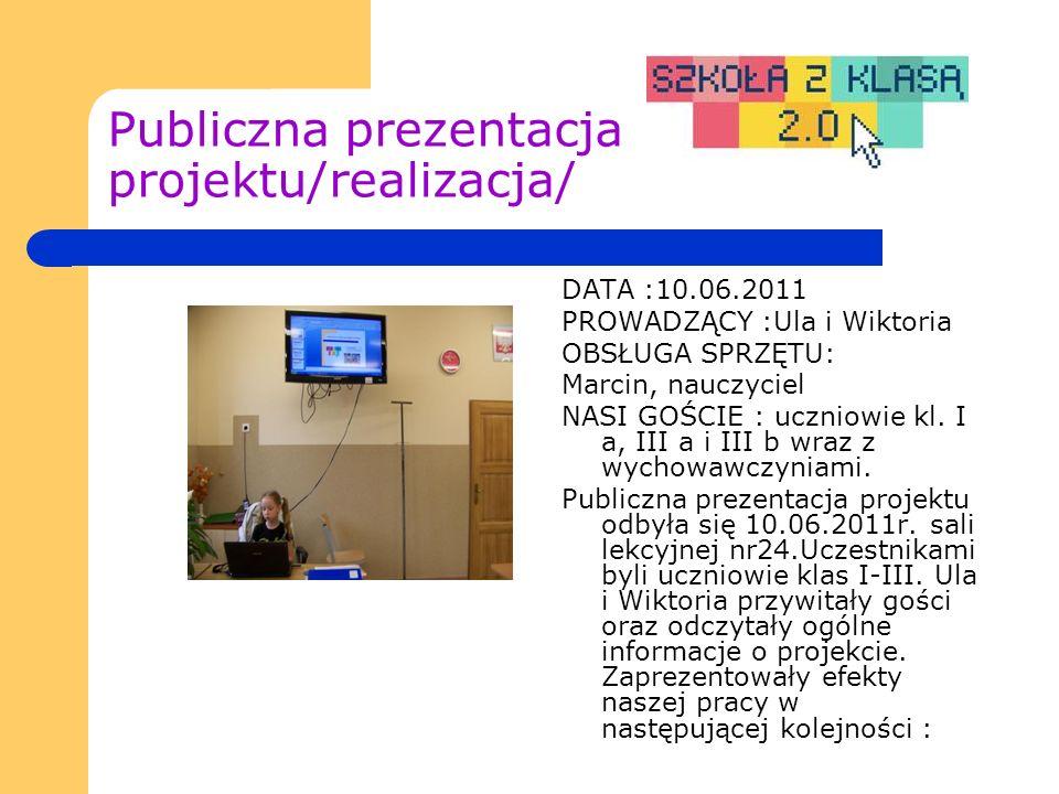 Publiczna prezentacja projektu/realizacja/ DATA :10.06.2011 PROWADZĄCY :Ula i Wiktoria OBSŁUGA SPRZĘTU: Marcin, nauczyciel NASI GOŚCIE : uczniowie kl.