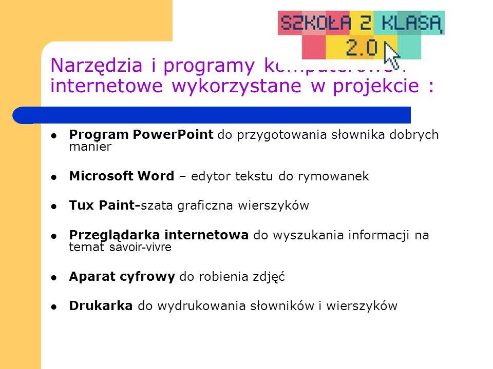Narzędzia i programy komputerowe i internetowe wykorzystane w projekcie : Program PowerPoint do przygotowania słownika dobrych manier Microsoft Word – edytor tekstu do rymowanek Tux Paint-szata graficzna wierszyków Przeglądarka internetowa do wyszukania informacji na temat savoir-vivre Aparat cyfrowy do robienia zdjęć Drukarka do wydrukowania słowników i wierszyków