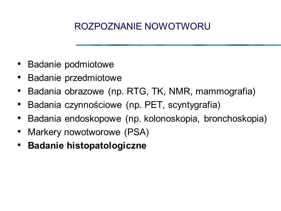 ROZPOZNANIE NOWOTWORU Badanie podmiotowe Badanie przedmiotowe Badania obrazowe (np. RTG, TK, NMR, mammografia) Badania czynnościowe (np. PET, scyntygr