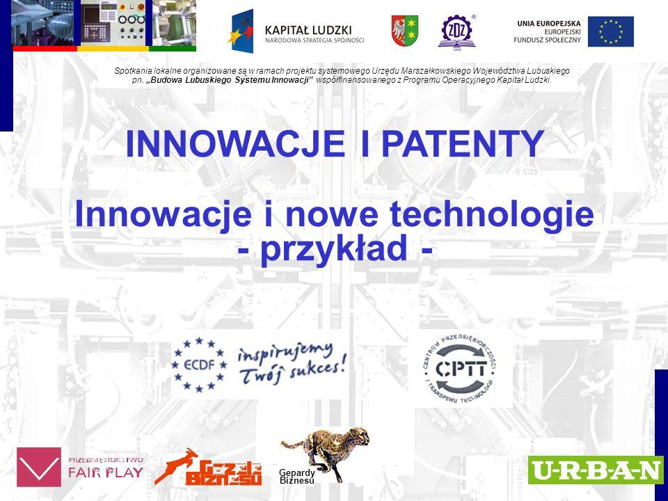 INNOWACJE I PATENTY Innowacje i nowe technologie - przykład - Gepardy Biznesu Spotkania lokalne organizowane są w ramach projektu systemowego Urzędu Marszałkowskiego Województwa Lubuskiego pn.