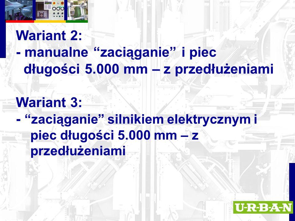 Wariant 2: - manualne zaciąganie i piec długości 5.000 mm – z przedłużeniami Wariant 3: - zaciąganie silnikiem elektrycznym i piec długości 5.000 mm – z przedłużeniami