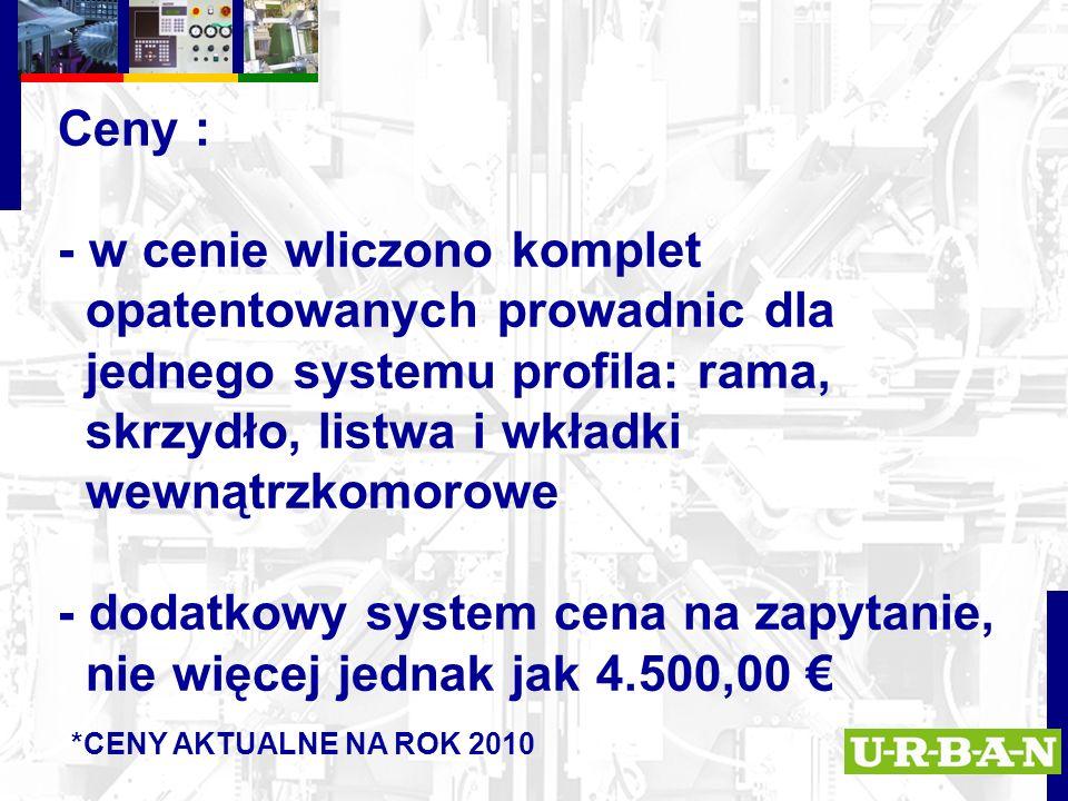 Ceny : - w cenie wliczono komplet opatentowanych prowadnic dla jednego systemu profila: rama, skrzydło, listwa i wkładki wewnątrzkomorowe - dodatkowy system cena na zapytanie, nie więcej jednak jak 4.500,00 € *CENY AKTUALNE NA ROK 2010