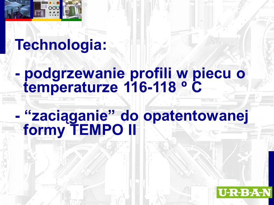 Technologia: - podgrzewanie profili w piecu o temperaturze 116-118 º C - zaciąganie do opatentowanej formy TEMPO II