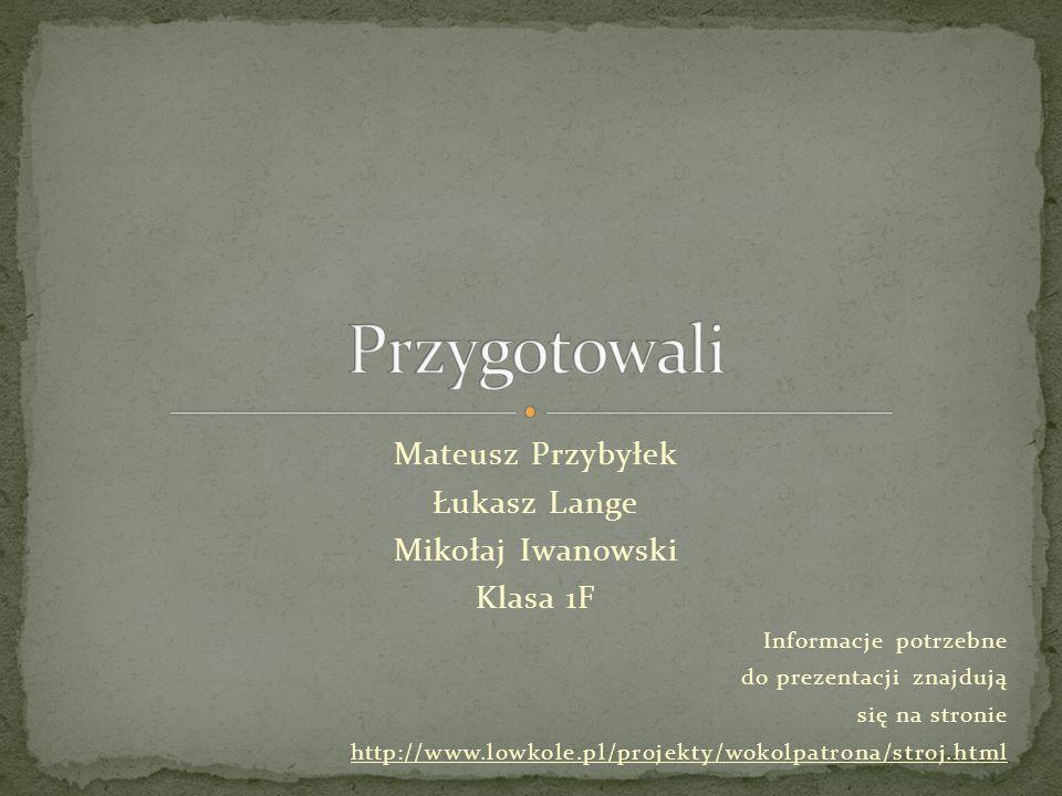 Mateusz Przybyłek Łukasz Lange Mikołaj Iwanowski Klasa 1F Informacje potrzebne do prezentacji znajdują się na stronie http://www.lowkole.pl/projekty/w