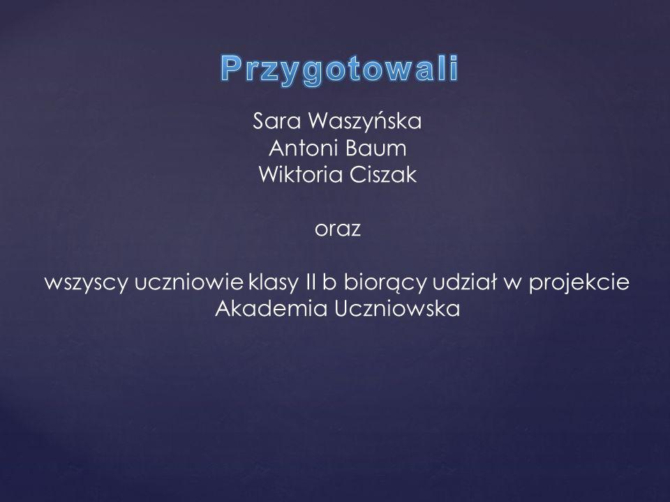 Sara Waszyńska Antoni Baum Wiktoria Ciszak oraz wszyscy uczniowie klasy II b biorący udział w projekcie Akademia Uczniowska