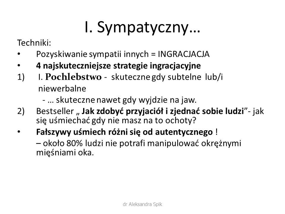 I. Sympatyczny… Techniki: Pozyskiwanie sympatii innych = INGRACJACJA 4 najskuteczniejsze strategie ingracjacyjne 1) I. Pochlebstwo - skuteczne gdy sub