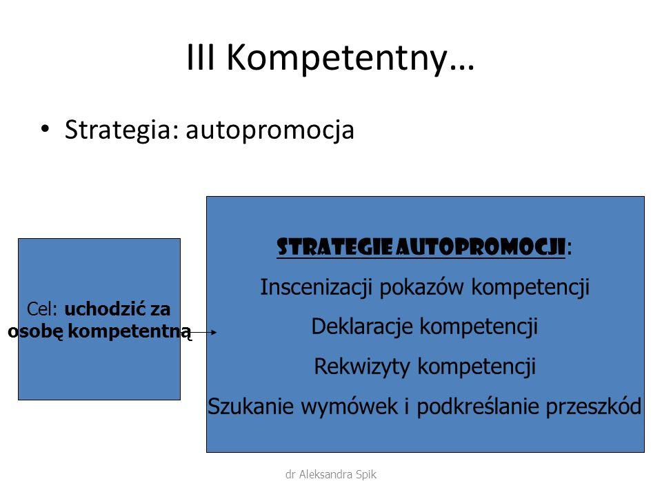 III Kompetentny… Strategia: autopromocja Cel: uchodzić za osobę kompetentną Strategie autopromocji : Inscenizacji pokazów kompetencji Deklaracje kompetencji Rekwizyty kompetencji Szukanie wymówek i podkreślanie przeszkód dr Aleksandra Spik