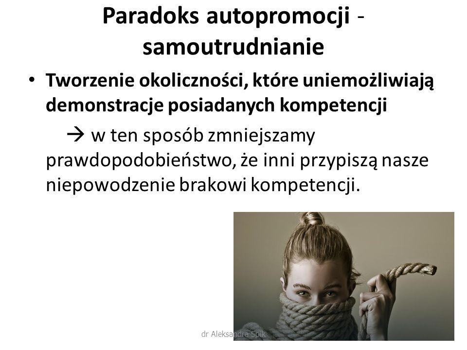 Paradoks autopromocji - samoutrudnianie Tworzenie okoliczności, które uniemożliwiają demonstracje posiadanych kompetencji  w ten sposób zmniejszamy prawdopodobieństwo, że inni przypiszą nasze niepowodzenie brakowi kompetencji.