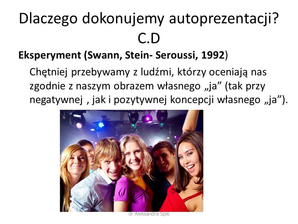 Dlaczego dokonujemy autoprezentacji? C.D Eksperyment (Swann, Stein- Seroussi, 1992) Chętniej przebywamy z ludźmi, którzy oceniają nas zgodnie z naszym
