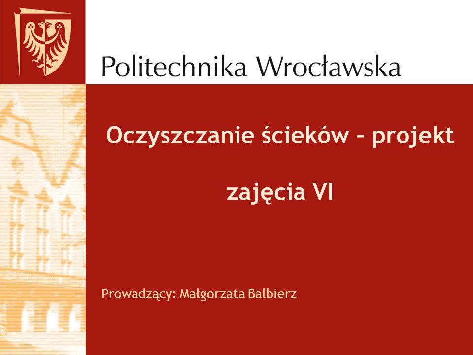 Oczyszczanie ścieków – projekt zajęcia VI Prowadzący: Małgorzata Balbierz