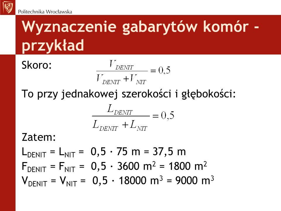 Wyznaczenie gabarytów komór - przykład Skoro: To przy jednakowej szerokości i głębokości: Zatem: L DENIT = L NIT = 0,5 · 75 m = 37,5 m F DENIT = F NIT = 0,5 · 3600 m 2 = 1800 m 2 V DENIT = V NIT = 0,5 · 18000 m 3 = 9000 m 3