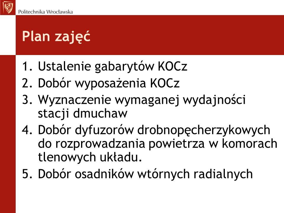 Plan zajęć 1.Ustalenie gabarytów KOCz 2.Dobór wyposażenia KOCz 3.Wyznaczenie wymaganej wydajności stacji dmuchaw 4.Dobór dyfuzorów drobnopęcherzykowych do rozprowadzania powietrza w komorach tlenowych układu.
