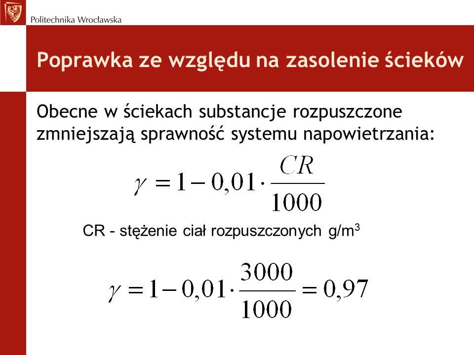 Poprawka ze względu na zasolenie ścieków Obecne w ściekach substancje rozpuszczone zmniejszają sprawność systemu napowietrzania: CR - stężenie ciał rozpuszczonych g/m 3