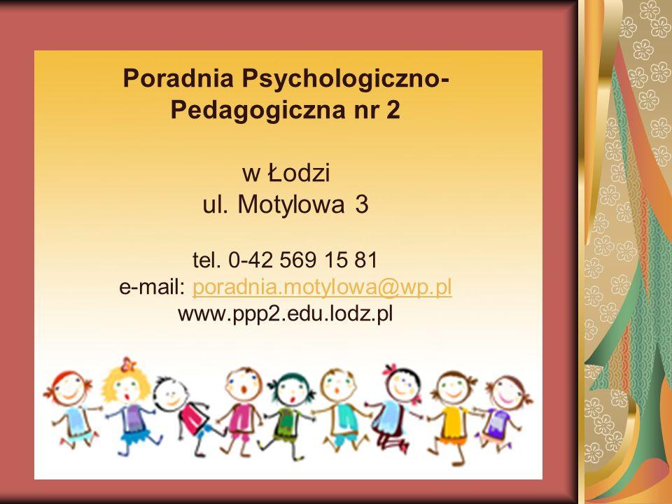 Poradnia Psychologiczno- Pedagogiczna nr 2 w Łodzi ul. Motylowa 3 tel. 0-42 569 15 81 e-mail: poradnia.motylowa@wp.pl www.ppp2.edu.lodz.plporadnia.mot