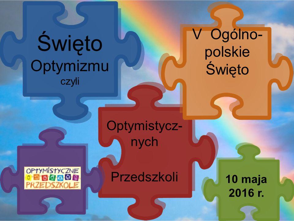 Optymistycz- nych Przedszkoli Święto Optymizmu czyli V Ogólno- polskie Święto 10 maja 2016 r.