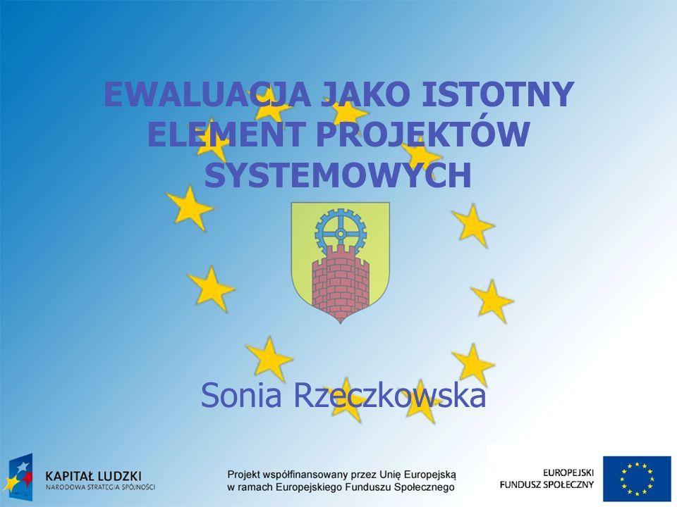 EWALUACJA JAKO ISTOTNY ELEMENT PROJEKTÓW SYSTEMOWYCH Sonia Rzeczkowska