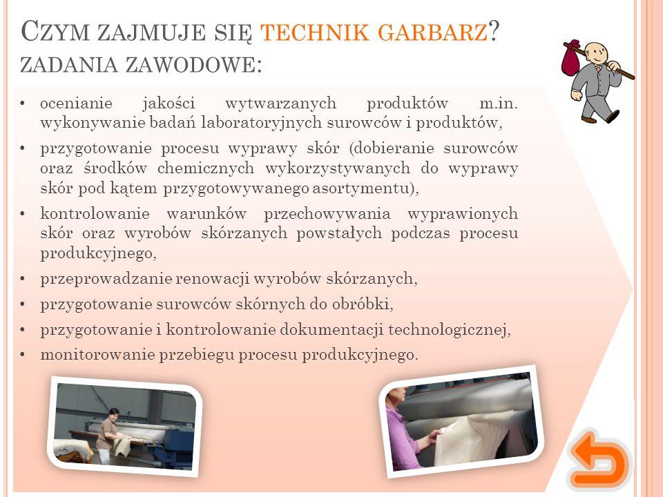C ZYM ZAJMUJE SIĘ TECHNIK GARBARZ ? ZADANIA ZAWODOWE : ocenianie jakości wytwarzanych produktów m.in. wykonywanie badań laboratoryjnych surowców i pro