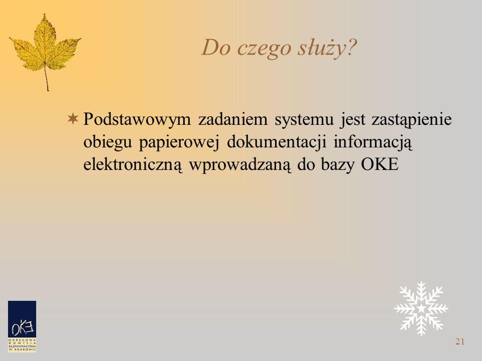 21 Do czego służy?  Podstawowym zadaniem systemu jest zastąpienie obiegu papierowej dokumentacji informacją elektroniczną wprowadzaną do bazy OKE