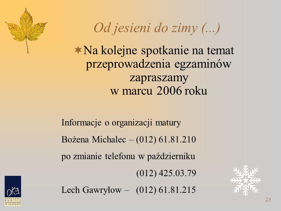 23 Od jesieni do zimy (...)  Na kolejne spotkanie na temat przeprowadzenia egzaminów zapraszamy w marcu 2006 roku Informacje o organizacji matury Bożena Michalec – (012) 61.81.210 po zmianie telefonu w październiku (012) 425.03.79 Lech Gawryłow – (012) 61.81.215