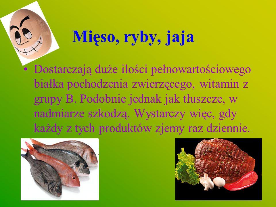 Mięso, ryby, jaja Dostarczają duże ilości pełnowartościowego białka pochodzenia zwierzęcego, witamin z grupy B. Podobnie jednak jak tłuszcze, w nadmia