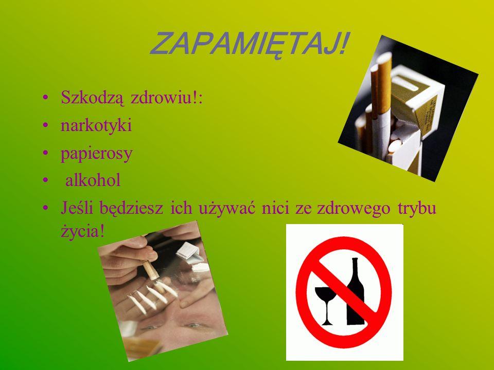 Szkodzą zdrowiu!: narkotyki papierosy alkohol Jeśli będziesz ich używać nici ze zdrowego trybu życia! ZAPAMIĘTAJ!