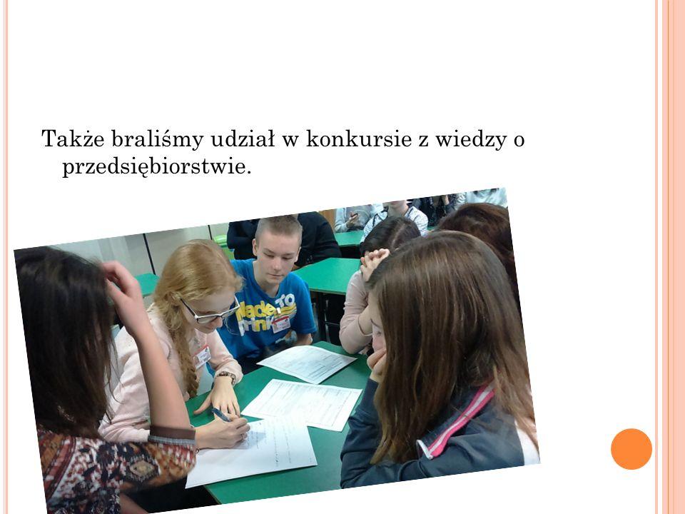 Także braliśmy udział w konkursie z wiedzy o przedsiębiorstwie.