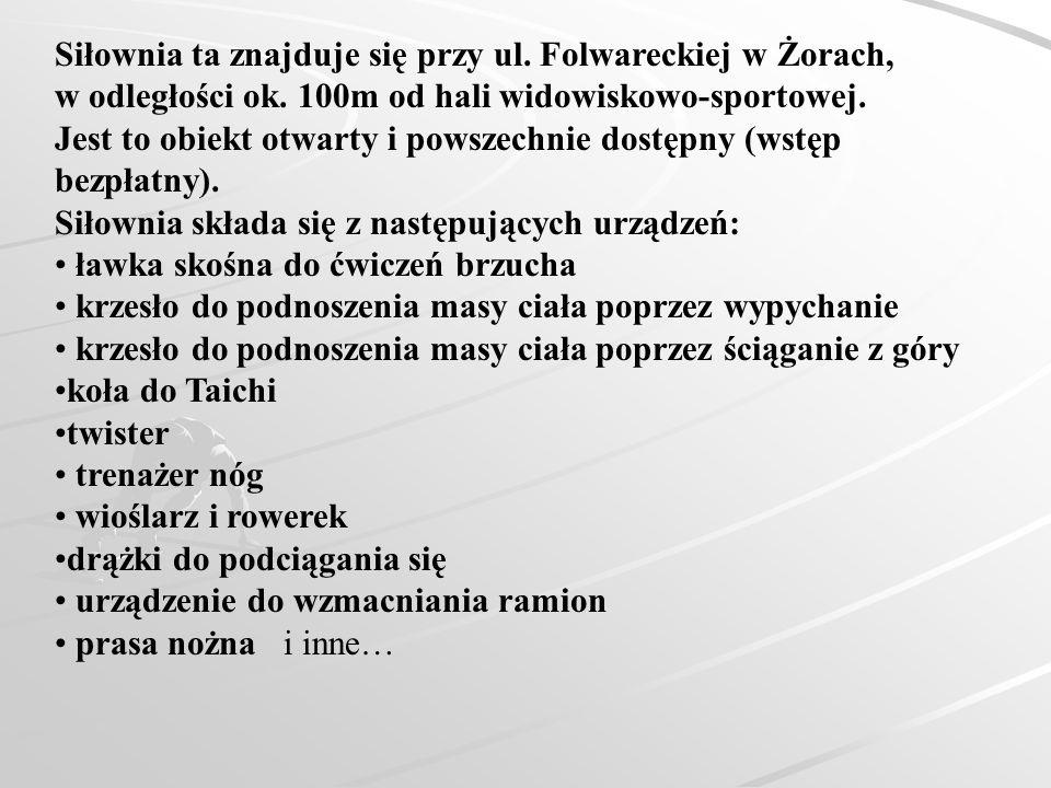Siłownia ta znajduje się przy ul. Folwareckiej w Żorach, w odległości ok. 100m od hali widowiskowo-sportowej. Jest to obiekt otwarty i powszechnie dos