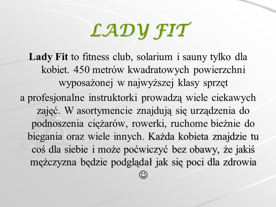 LADY FIT Lady Fit to fitness club, solarium i sauny tylko dla kobiet. 450 metrów kwadratowych powierzchni wyposażonej w najwyższej klasy sprzęt Każda
