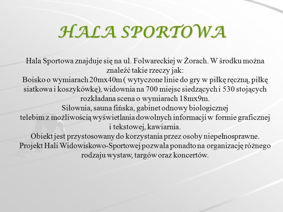HALA SPORTOWA Hala Sportowa znajduje się na ul. Folwareckiej w Żorach. W środku można znaleźć takie rzeczy jak: Boisko o wymiarach 20mx40m ( wytyczone