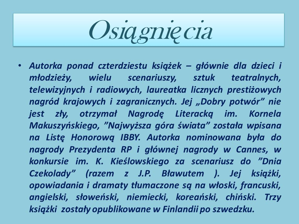 Osi ą gni ę cia Autorka ponad czterdziestu książek – głównie dla dzieci i młodzieży, wielu scenariuszy, sztuk teatralnych, telewizyjnych i radiowych, laureatka licznych prestiżowych nagród krajowych i zagranicznych.
