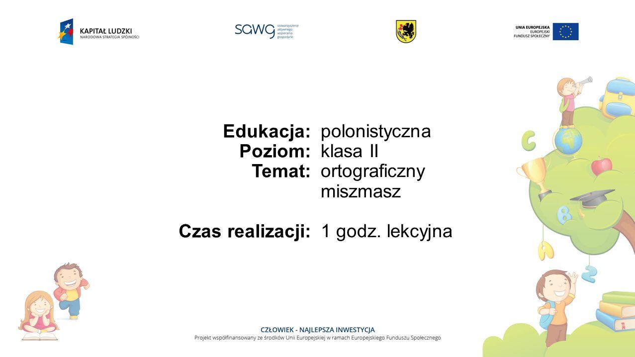 Edukacja: Poziom: Temat: Czas realizacji: polonistyczna klasa II ortograficzny miszmasz 1 godz.