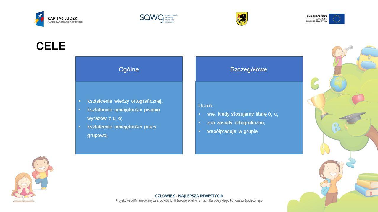 CELE Ogólne kształcenie wiedzy ortograficznej; kształcenie umiejętności pisania wyrazów z u, ó; kształcenie umiejętności pracy grupowej. Szczegółowe U