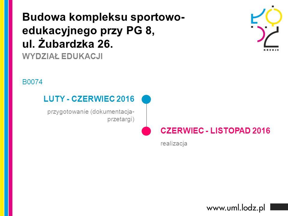 LUTY - CZERWIEC 2016 przygotowanie (dokumentacja- przetargi) CZERWIEC - LISTOPAD 2016 realizacja Budowa kompleksu sportowo- edukacyjnego przy PG 8, ul