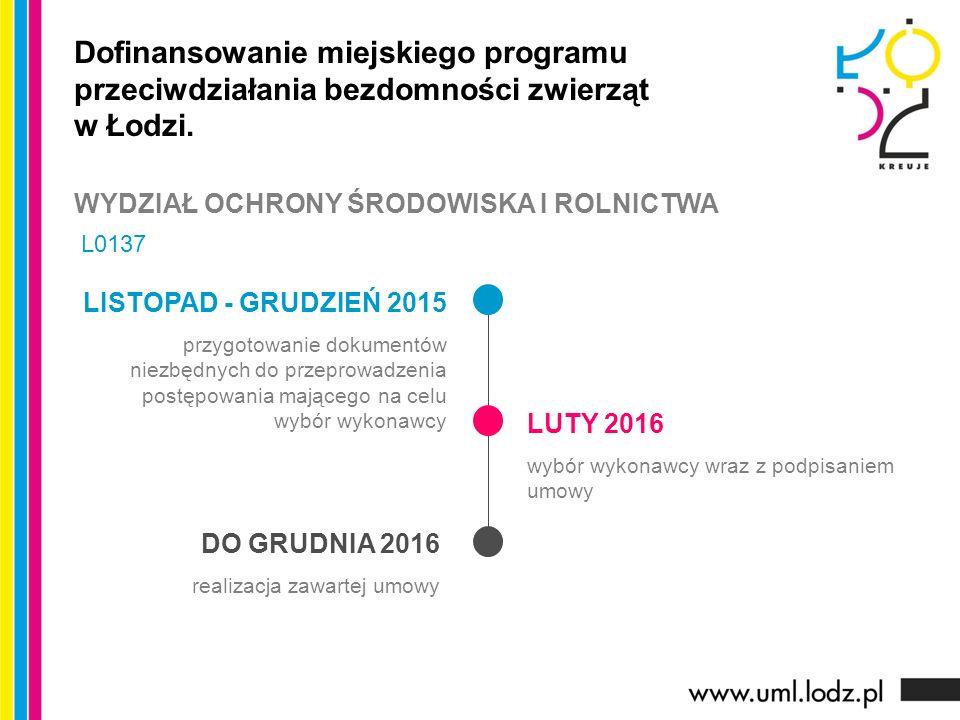 LISTOPAD - GRUDZIEŃ 2015 przygotowanie dokumentów niezbędnych do przeprowadzenia postępowania mającego na celu wybór wykonawcy LUTY 2016 wybór wykonawcy wraz z podpisaniem umowy DO GRUDNIA 2016 realizacja zawartej umowy Dofinansowanie miejskiego programu przeciwdziałania bezdomności zwierząt w Łodzi.