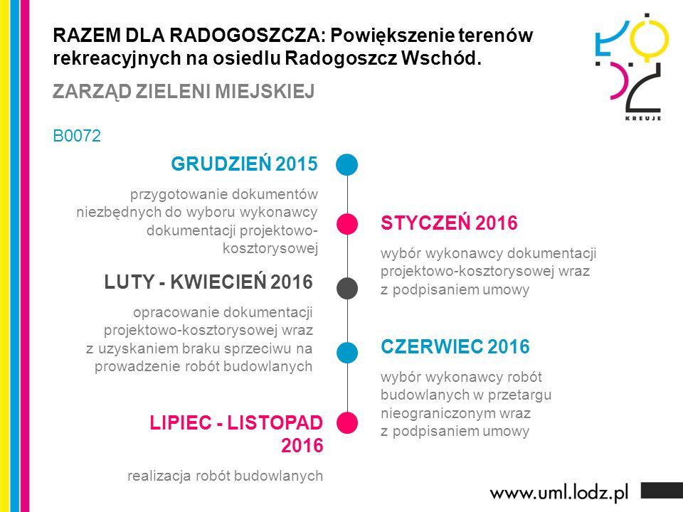 GRUDZIEŃ 2015 przygotowanie dokumentów niezbędnych do wyboru wykonawcy dokumentacji projektowo- kosztorysowej STYCZEŃ 2016 wybór wykonawcy dokumentacji projektowo-kosztorysowej wraz z podpisaniem umowy LUTY - KWIECIEŃ 2016 opracowanie dokumentacji projektowo-kosztorysowej wraz z uzyskaniem braku sprzeciwu na prowadzenie robót budowlanych CZERWIEC 2016 wybór wykonawcy robót budowlanych w przetargu nieograniczonym wraz z podpisaniem umowy RAZEM DLA RADOGOSZCZA: Powiększenie terenów rekreacyjnych na osiedlu Radogoszcz Wschód.