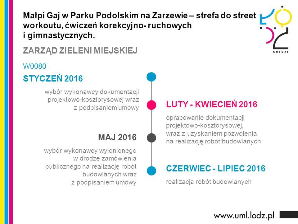 STYCZEŃ 2016 wybór wykonawcy dokumentacji projektowo-kosztorysowej wraz z podpisaniem umowy LUTY - KWIECIEŃ 2016 opracowanie dokumentacji projektowo-kosztorysowej, wraz z uzyskaniem pozwolenia na realizację robót budowlanych MAJ 2016 wybór wykonawcy wyłonionego w drodze zamówienia publicznego na realizację robót budowlanych wraz z podpisaniem umowy CZERWIEC - LIPIEC 2016 realizacja robót budowlanych Małpi Gaj w Parku Podolskim na Zarzewie – strefa do street workoutu, ćwiczeń korekcyjno- ruchowych i gimnastycznych.