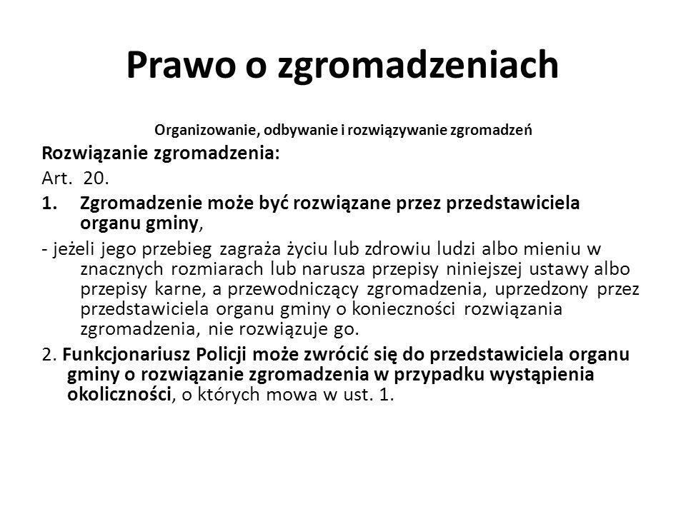 Prawo o zgromadzeniach Organizowanie, odbywanie i rozwiązywanie zgromadzeń Rozwiązanie zgromadzenia: Art. 20. 1.Zgromadzenie może być rozwiązane przez