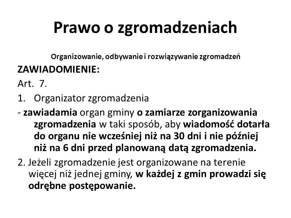 Prawo o zgromadzeniach Organizowanie, odbywanie i rozwiązywanie zgromadzeń ZAWIADOMIENIE: Art. 7. 1.Organizator zgromadzenia - zawiadamia organ gminy