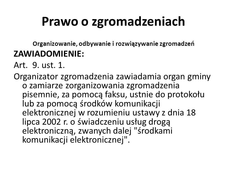 Prawo o zgromadzeniach Organizowanie, odbywanie i rozwiązywanie zgromadzeń ZAWIADOMIENIE: Art. 9. ust. 1. Organizator zgromadzenia zawiadamia organ gm