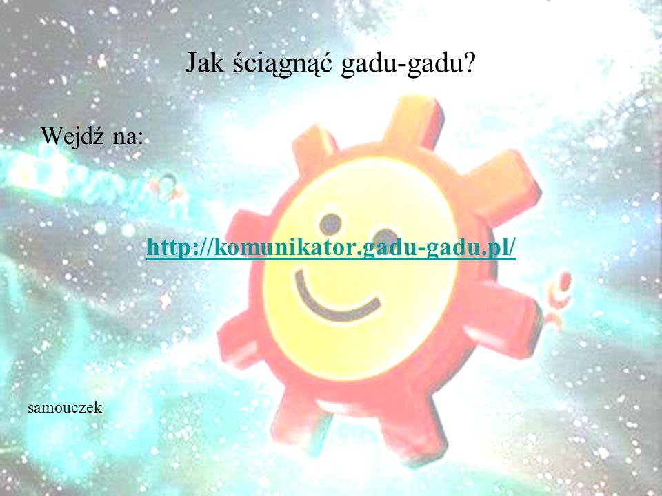 Jak ściągnąć gadu-gadu Wejdź na: http://komunikator.gadu-gadu.pl/ samouczek
