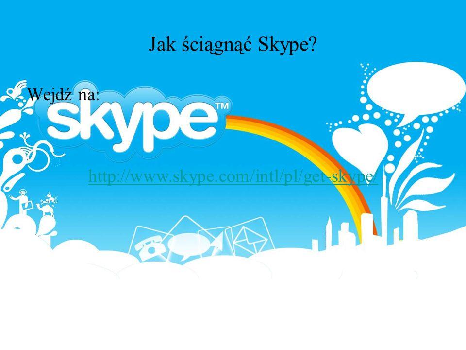 Jak ściągnąć Skype Wejdź na: http://www.skype.com/intl/pl/get-skype/