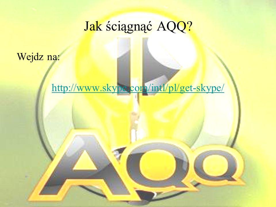 Jak ściągnąć AQQ Wejdz na: http://www.skype.com/intl/pl/get-skype/