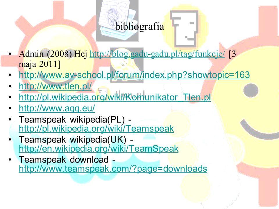 bibliografia Admin (2008) Hej http://blog.gadu-gadu.pl/tag/funkcje/ [3 maja 2011]http://blog.gadu-gadu.pl/tag/funkcje/ http://www.av-school.pl/forum/index.php showtopic=163 http://www.tlen.pl/ http://pl.wikipedia.org/wiki/Komunikator_Tlen.pl http://www.aqq.eu/ Teamspeak wikipedia(PL) - http://pl.wikipedia.org/wiki/Teamspeak http://pl.wikipedia.org/wiki/Teamspeak Teamspeak wikipedia(UK) - http://en.wikipedia.org/wiki/TeamSpeak http://en.wikipedia.org/wiki/TeamSpeak Teamspeak download - http://www.teamspeak.com/ page=downloads http://www.teamspeak.com/ page=downloads