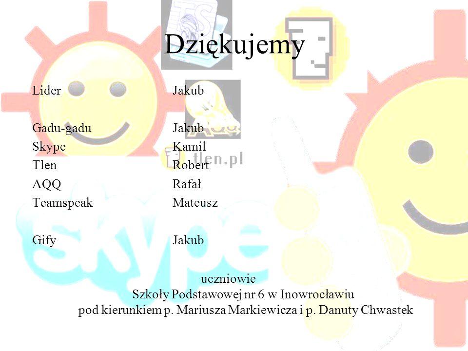 Dziękujemy LiderJakub Gadu-gaduJakub SkypeKamil TlenRobert AQQRafał Teamspeak Mateusz Gify Jakub uczniowie Szkoły Podstawowej nr 6 w Inowrocławiu pod kierunkiem p.